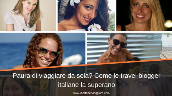 Paura di viaggiare da sola? Come le travel blogger italiane la superano
